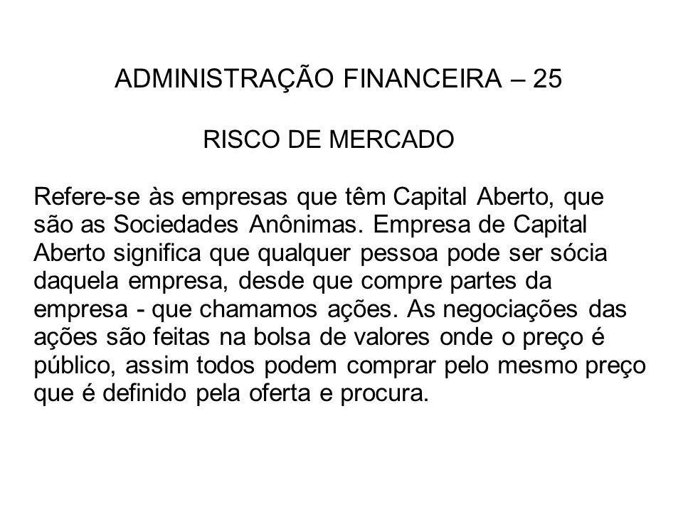 ADMINISTRAÇÃO FINANCEIRA – 25 RISCO DE MERCADO Refere-se às empresas que têm Capital Aberto, que são as Sociedades Anônimas. Empresa de Capital Aberto