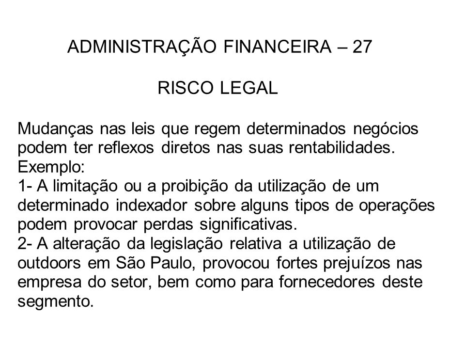 ADMINISTRAÇÃO FINANCEIRA – 27 RISCO LEGAL Mudanças nas leis que regem determinados negócios podem ter reflexos diretos nas suas rentabilidades. Exempl
