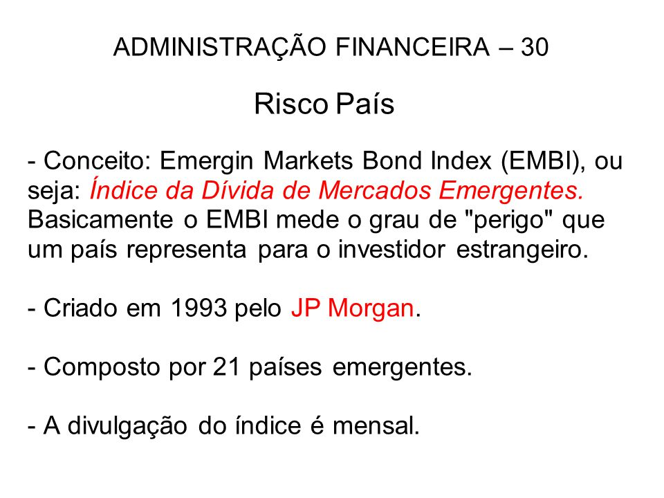 ADMINISTRAÇÃO FINANCEIRA – 30 Risco País - Conceito: Emergin Markets Bond Index (EMBI), ou seja: Índice da Dívida de Mercados Emergentes. Basicamente