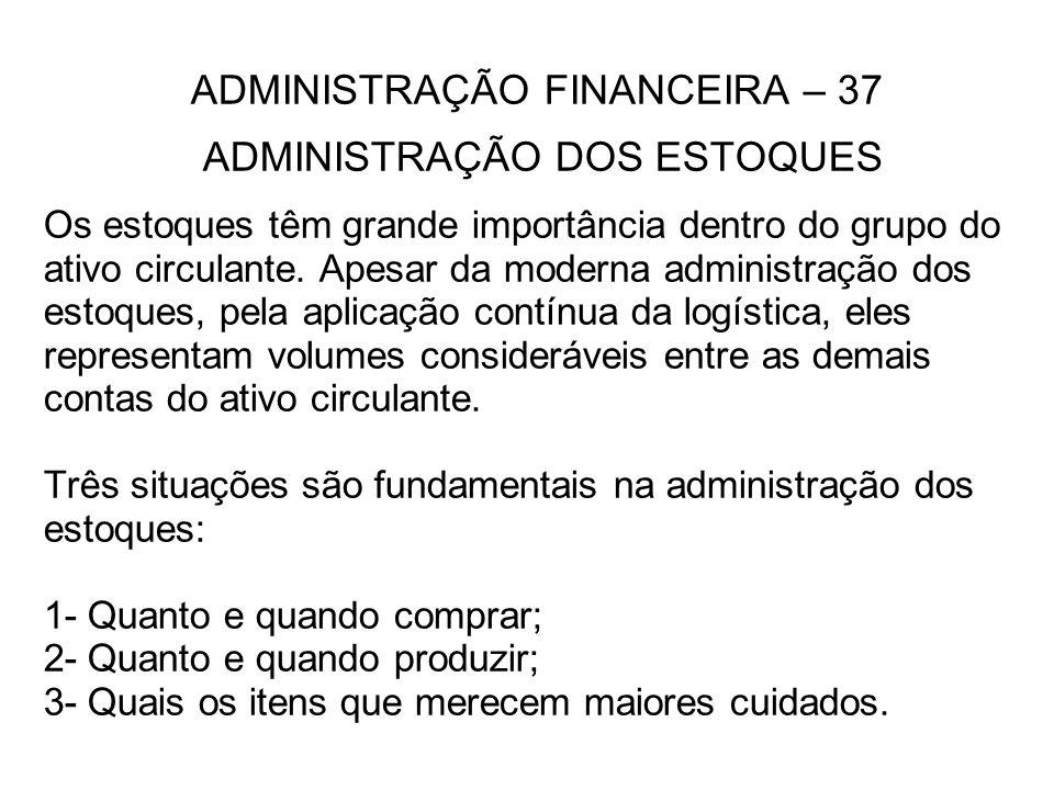 ADMINISTRAÇÃO FINANCEIRA – 37 ADMINISTRAÇÃO DOS ESTOQUES Os estoques têm grande importância dentro do grupo do ativo circulante. Apesar da moderna adm