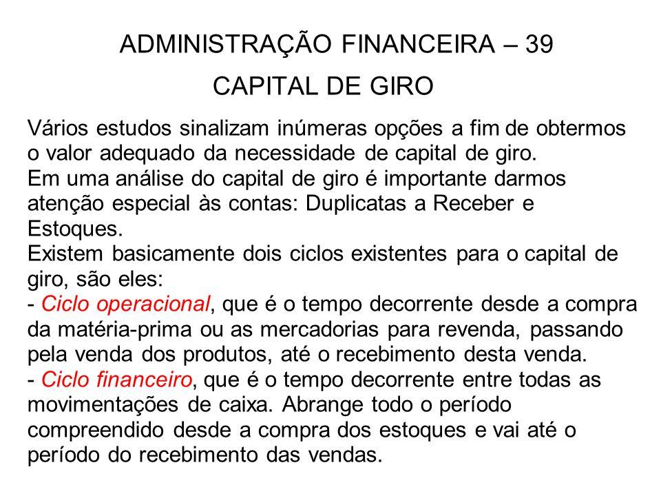 ADMINISTRAÇÃO FINANCEIRA – 39 CAPITAL DE GIRO Vários estudos sinalizam inúmeras opções a fim de obtermos o valor adequado da necessidade de capital de
