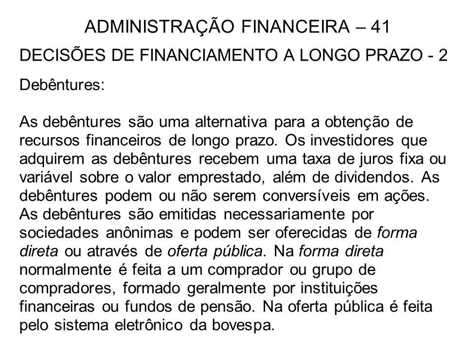 ADMINISTRAÇÃO FINANCEIRA – 41 DECISÕES DE FINANCIAMENTO A LONGO PRAZO - 2 Debêntures: As debêntures são uma alternativa para a obtenção de recursos fi