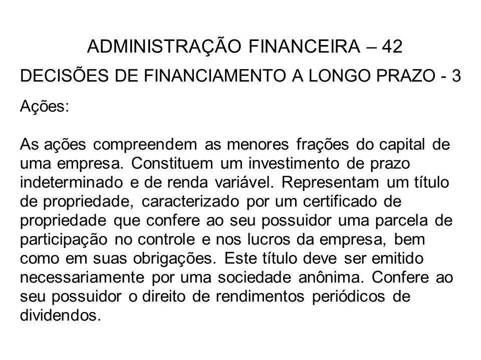 ADMINISTRAÇÃO FINANCEIRA – 42 DECISÕES DE FINANCIAMENTO A LONGO PRAZO - 3 Ações: As ações compreendem as menores frações do capital de uma empresa. Co
