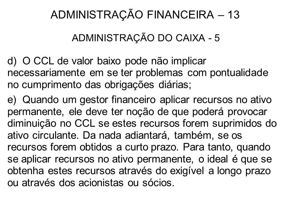 ADMINISTRAÇÃO FINANCEIRA – 13 ADMINISTRAÇÃO DO CAIXA - 5 d) O CCL de valor baixo pode não implicar necessariamente em se ter problemas com pontualidad