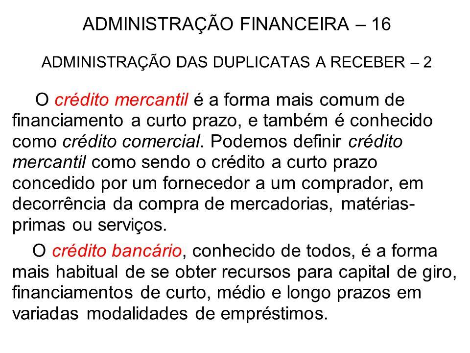 ADMINISTRAÇÃO FINANCEIRA – 16 ADMINISTRAÇÃO DAS DUPLICATAS A RECEBER – 2 O crédito mercantil é a forma mais comum de financiamento a curto prazo, e ta