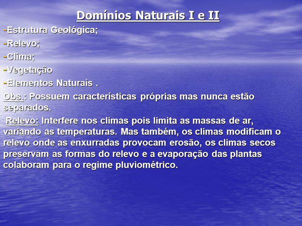 Domínios Naturais I e II - Estrutura Geológica; - Relevo; - Clima; - Vegetação - Elementos Naturais. Obs.: Possuem características próprias mas nunca