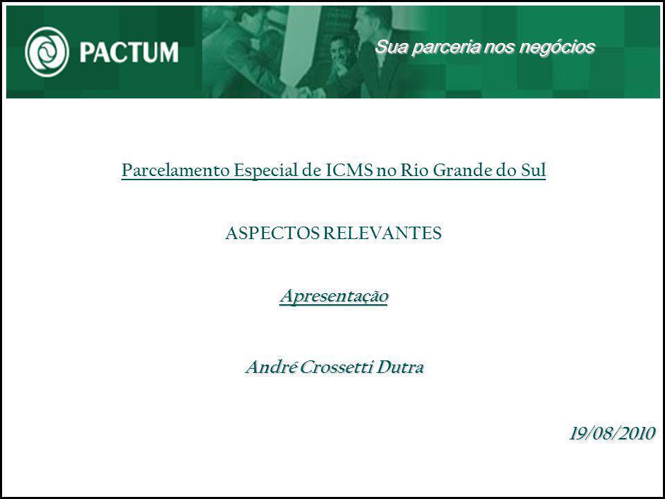 Parcelamento Especial de ICMS no Rio Grande do Sul ASPECTOS RELEVANTESApresentação André Crossetti Dutra 19/08/2010 Sua parceria nos negócios