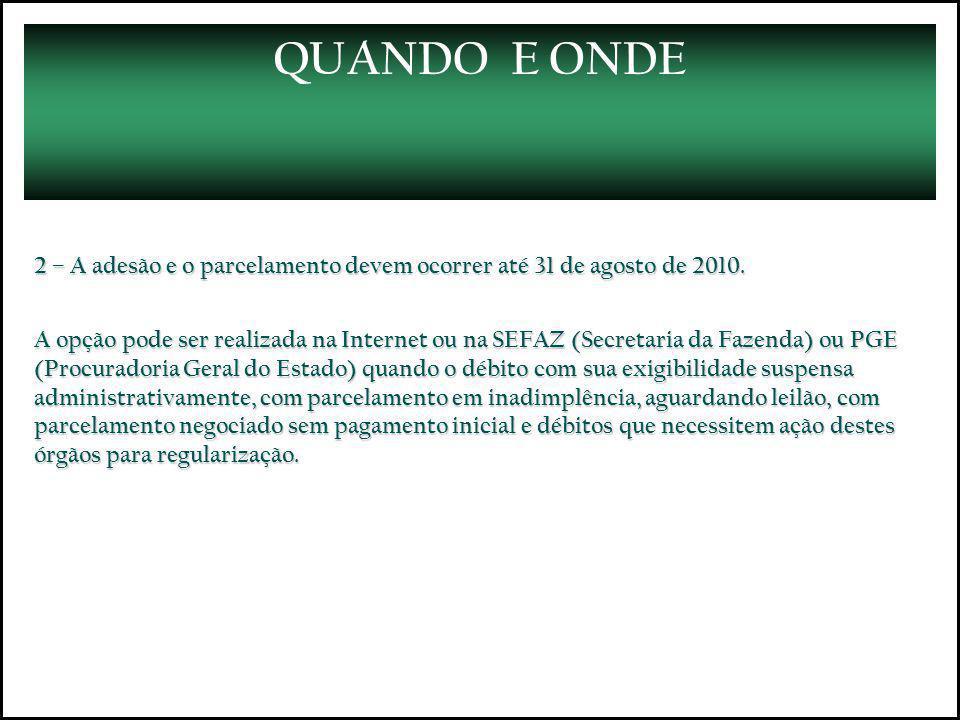 QUANDO E ONDE 2 – A adesão e o parcelamento devem ocorrer até 31 de agosto de 2010. A opção pode ser realizada na Internet ou na SEFAZ (Secretaria da
