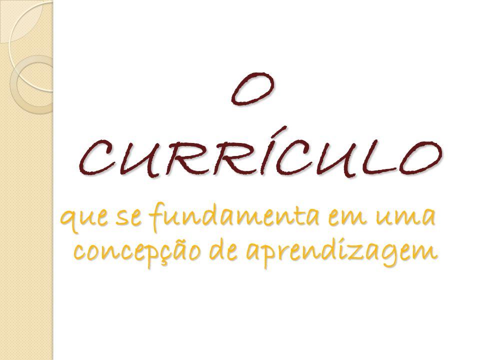 O CURRÍCULO que se fundamenta em uma concepção de aprendizagem