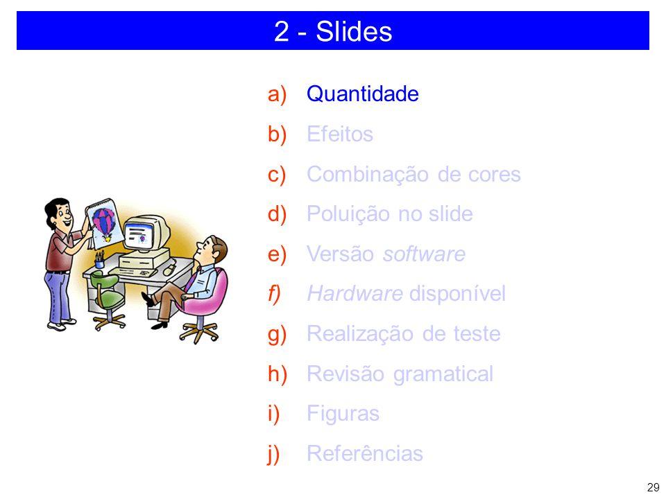 28 2 - Slides a)Quantidade b)Efeitos c)Combinação de cores d)Poluição no slide e)Versão software f)Hardware disponível g)Realização de teste h)Revisão