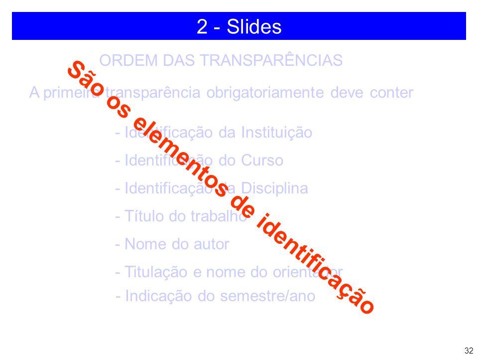 31 ORDEM DAS TRANSPARÊNCIAS A primeira transparência obrigatoriamente deve conter - Título do trabalho - Nome do autor - Titulação e nome do orientado