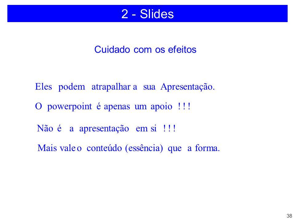 37 2 - Slides a)Quantidade b)Efeitos c)Combinação de cores d)Poluição no slide e)Versão software f)Hardware disponível g)Realização de teste h)Revisão