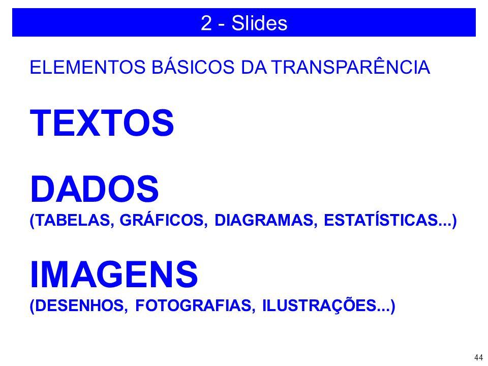43 2 - Slides a)Quantidade b)Efeitos c)Combinação de cores d)Poluição no slide e)Versão software f)Hardware disponível g)Realização de teste h)Revisão