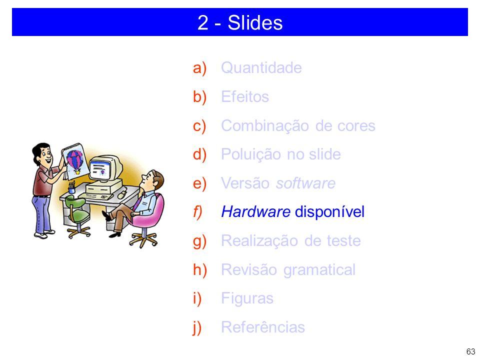 62 2 - Slides a)Quantidade b)Efeitos c)Combinação de cores d)Poluição no slide e)Versão software f)Hardware disponível g)Realização de teste h)Revisão