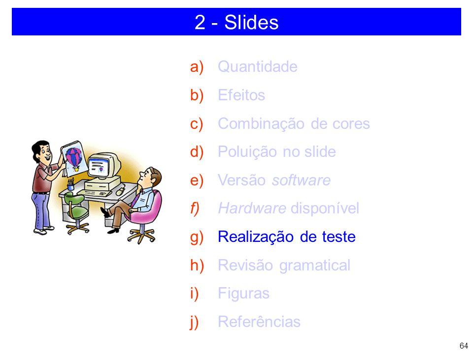 63 2 - Slides a)Quantidade b)Efeitos c)Combinação de cores d)Poluição no slide e)Versão software f)Hardware disponível g)Realização de teste h)Revisão
