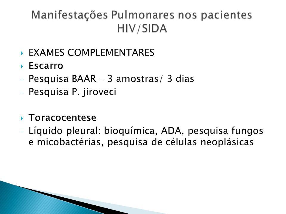 EXAMES COMPLEMENTARES Escarro - Pesquisa BAAR – 3 amostras/ 3 dias - Pesquisa P. jiroveci Toracocentese - Líquido pleural: bioquímica, ADA, pesquisa f