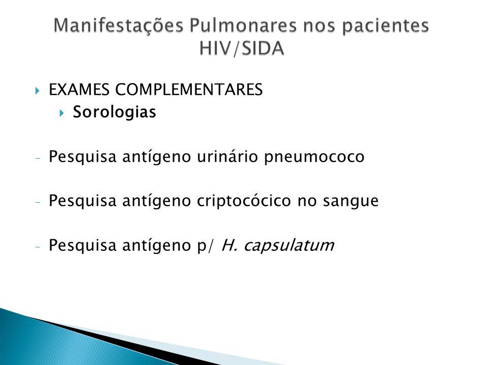 EXAMES COMPLEMENTARES Sorologias - Pesquisa antígeno urinário pneumococo - Pesquisa antígeno criptocócico no sangue - Pesquisa antígeno p/ H. capsulat