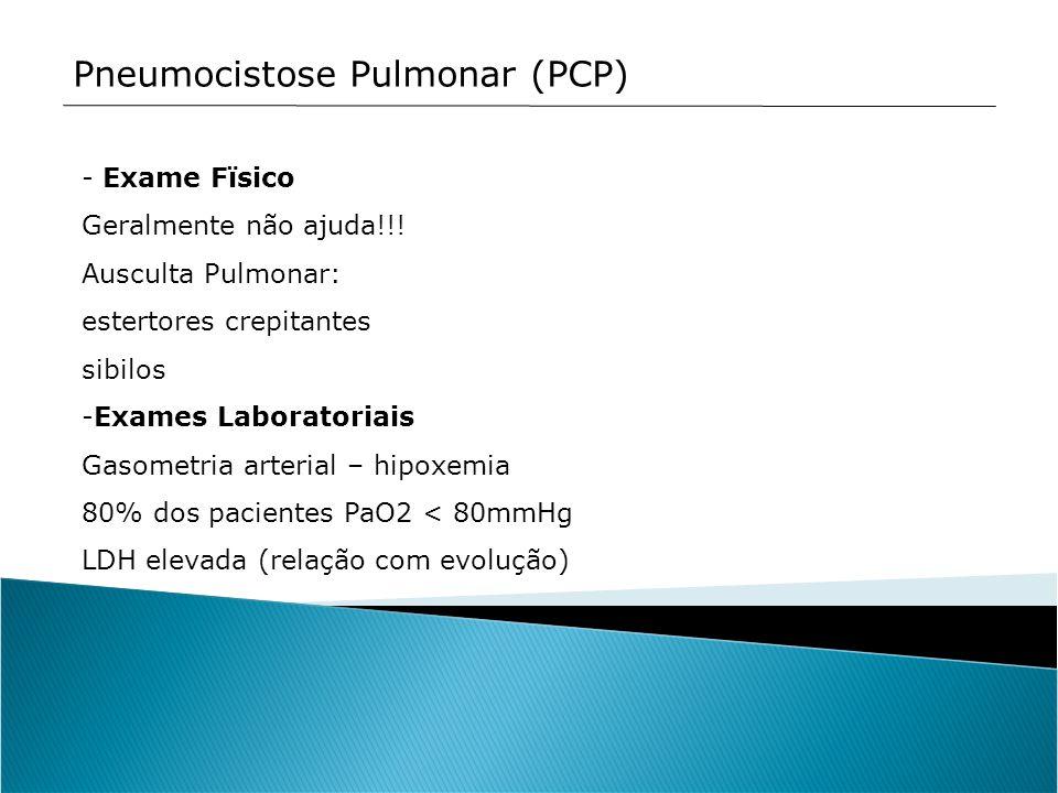 Pneumocistose Pulmonar (PCP) - Exame Fïsico Geralmente não ajuda!!! Ausculta Pulmonar: estertores crepitantes sibilos -Exames Laboratoriais Gasometria