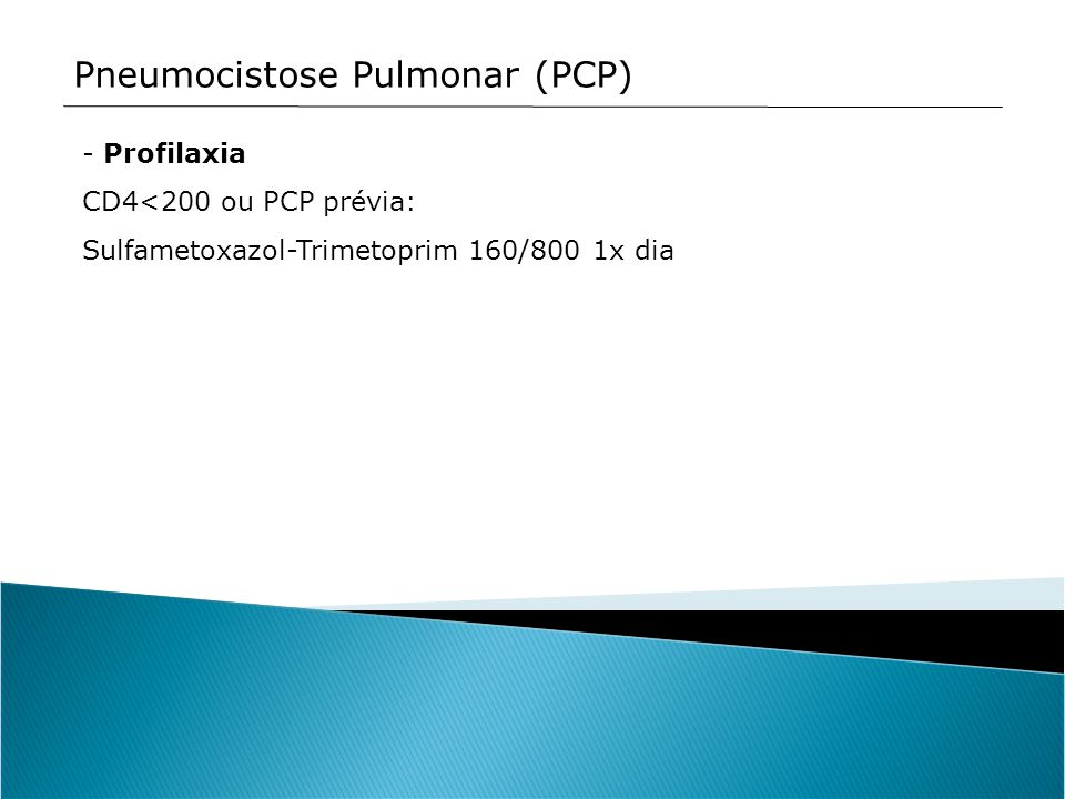 Pneumocistose Pulmonar (PCP) - Profilaxia CD4<200 ou PCP prévia: Sulfametoxazol-Trimetoprim 160/800 1x dia