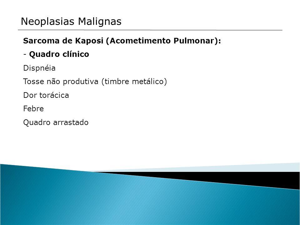 Neoplasias Malignas Sarcoma de Kaposi (Acometimento Pulmonar): - Quadro clínico Dispnéia Tosse não produtiva (timbre metálico) Dor torácica Febre Quad