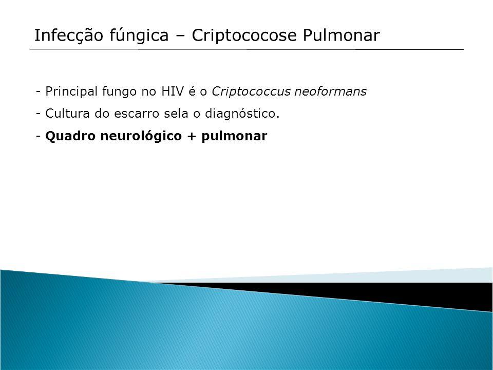 Infecção fúngica – Criptococose Pulmonar - Principal fungo no HIV é o Criptococcus neoformans - Cultura do escarro sela o diagnóstico. - Quadro neurol