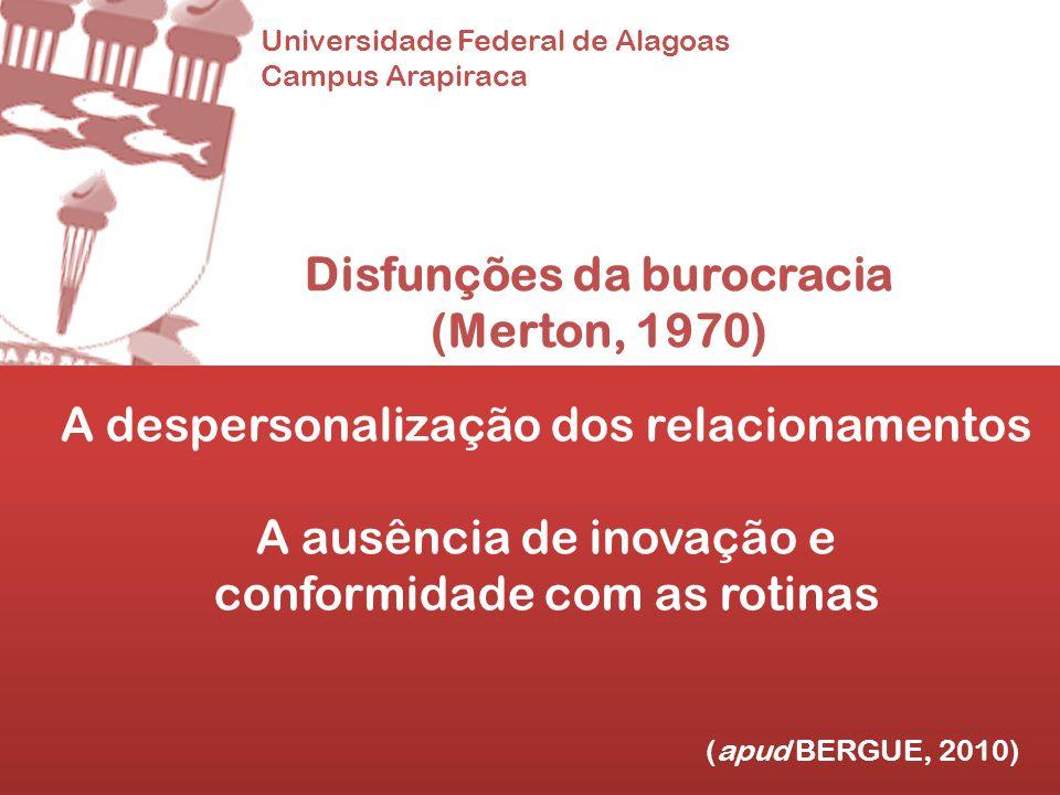 Universidade Federal de Alagoas Campus Arapiraca Disfunções da burocracia (Merton, 1970) A despersonalização dos relacionamentos A ausência de inovaçã