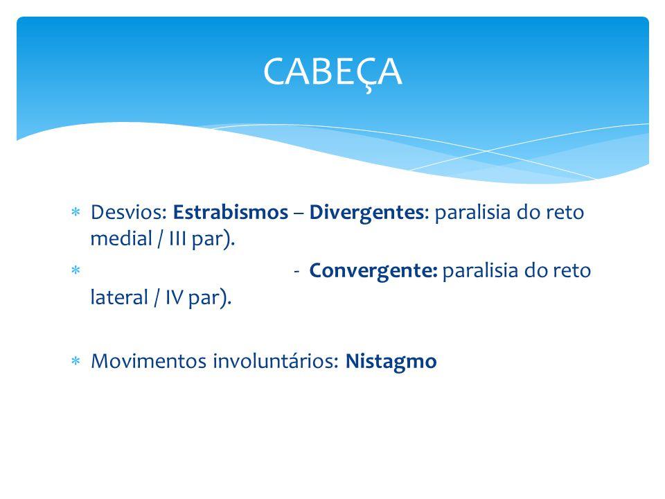Desvios: Estrabismos – Divergentes: paralisia do reto medial / III par). - Convergente: paralisia do reto lateral / IV par). Movimentos involuntários: