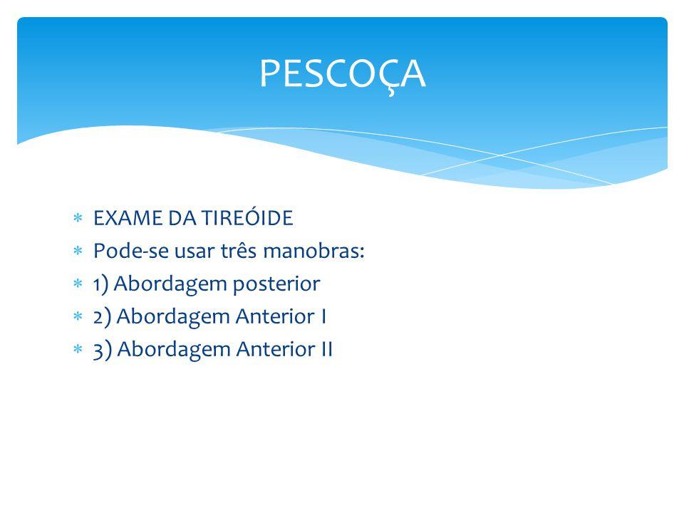 EXAME DA TIREÓIDE Pode-se usar três manobras: 1) Abordagem posterior 2) Abordagem Anterior I 3) Abordagem Anterior II PESCOÇA