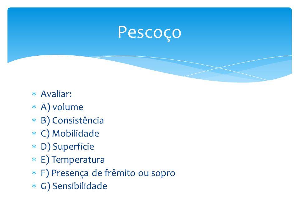 Avaliar: A) volume B) Consistência C) Mobilidade D) Superfície E) Temperatura F) Presença de frêmito ou sopro G) Sensibilidade Pescoço