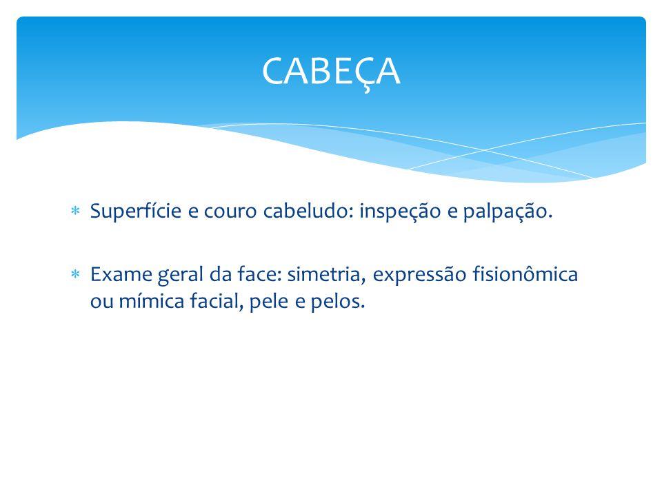 Superfície e couro cabeludo: inspeção e palpação. Exame geral da face: simetria, expressão fisionômica ou mímica facial, pele e pelos. CABEÇA