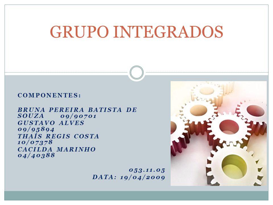 COMPONENTES: BRUNA PEREIRA BATISTA DE SOUZA 09/90701 GUSTAVO ALVES 09/95894 THAÍS REGIS COSTA 10/07378 CACILDA MARINHO 04/40388 053.11.05 DATA: 19/04/2009 GRUPO INTEGRADOS