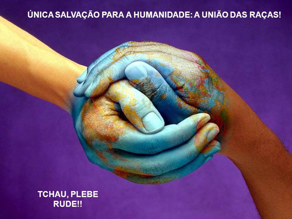 ÚNICA SALVAÇÃO PARA A HUMANIDADE: A UNIÃO DAS RAÇAS! TCHAU, PLEBE RUDE!!