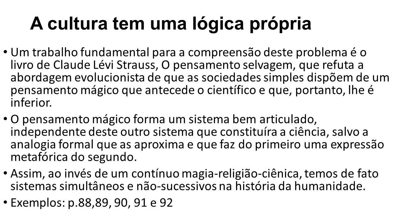 A cultura tem uma lógica própria Um trabalho fundamental para a compreensão deste problema é o livro de Claude Lévi Strauss, O pensamento selvagem, que refuta a abordagem evolucionista de que as sociedades simples dispõem de um pensamento mágico que antecede o científico e que, portanto, lhe é inferior.