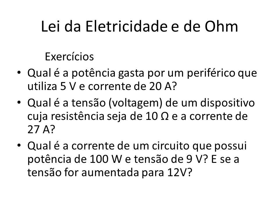 Lei da Eletricidade e de Ohm Exercícios Qual é a potência gasta por um periférico que utiliza 5 V e corrente de 20 A? Qual é a tensão (voltagem) de um