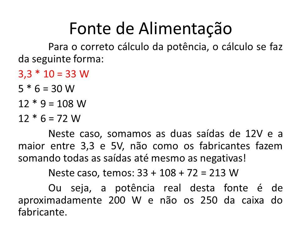 Fonte de Alimentação Para o correto cálculo da potência, o cálculo se faz da seguinte forma: 3,3 * 10 = 33 W 5 * 6 = 30 W 12 * 9 = 108 W 12 * 6 = 72 W