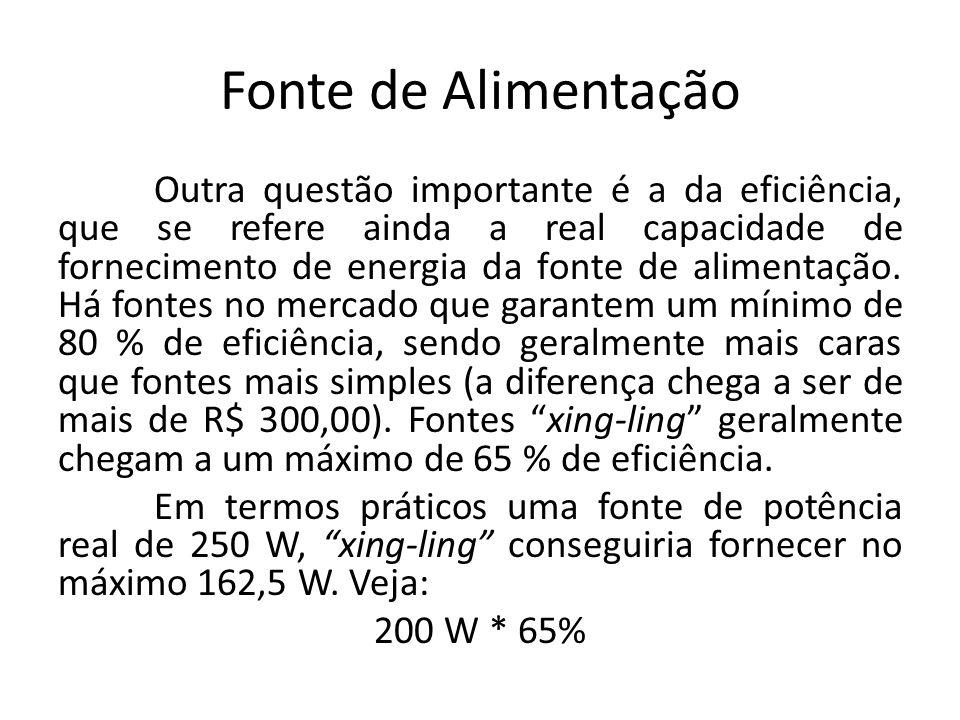 Fonte de Alimentação Outra questão importante é a da eficiência, que se refere ainda a real capacidade de fornecimento de energia da fonte de alimenta