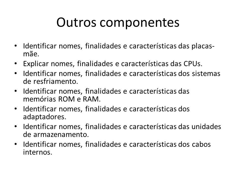 Outros componentes Identificar nomes, finalidades e características das placas- mãe. Explicar nomes, finalidades e características das CPUs. Identific
