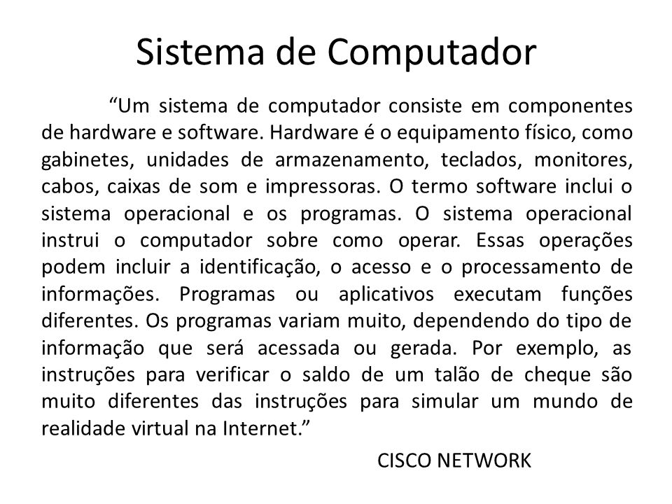 Sistema de Computador Um sistema de computador consiste em componentes de hardware e software. Hardware é o equipamento físico, como gabinetes, unidad