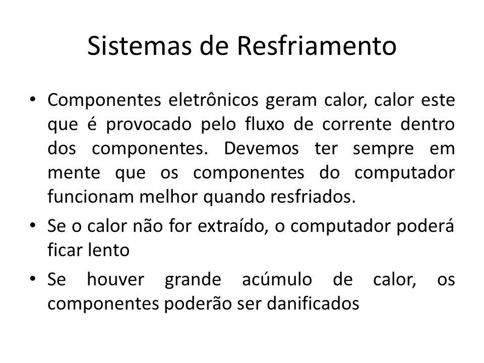 Sistemas de Resfriamento Componentes eletrônicos geram calor, calor este que é provocado pelo fluxo de corrente dentro dos componentes. Devemos ter se