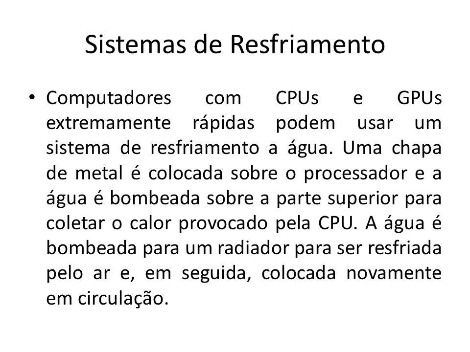 Sistemas de Resfriamento Computadores com CPUs e GPUs extremamente rápidas podem usar um sistema de resfriamento a água. Uma chapa de metal é colocada