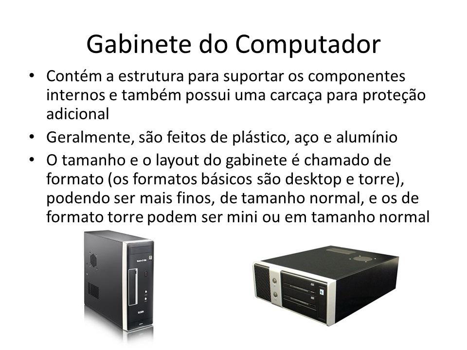 Gabinete do Computador Contém a estrutura para suportar os componentes internos e também possui uma carcaça para proteção adicional Geralmente, são fe