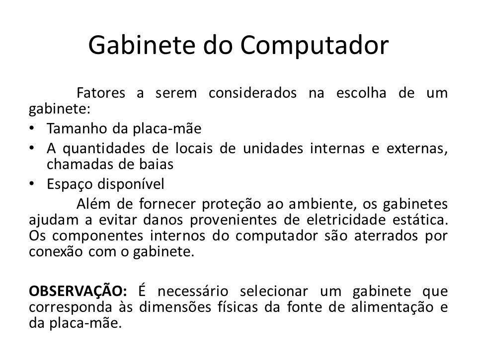 Gabinete do Computador Fatores a serem considerados na escolha de um gabinete: Tamanho da placa-mãe A quantidades de locais de unidades internas e ext