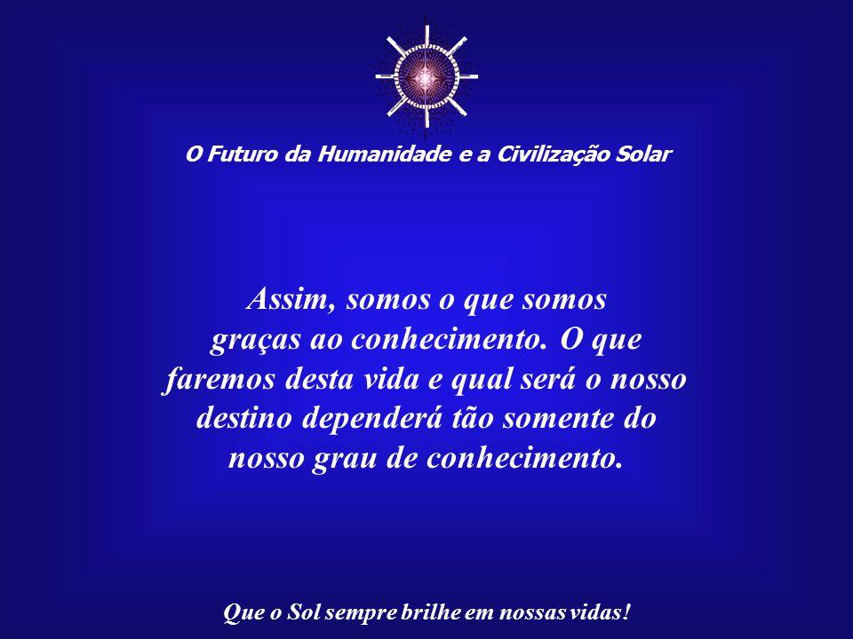 O Futuro da Humanidade e a Civilização Solar Que o Sol sempre brilhe em nossas vidas! Existem conhecimentos que são meras ferramentas para a nossa sob