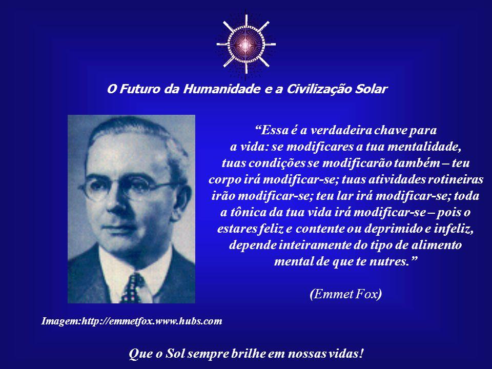 O Futuro da Humanidade e a Civilização Solar Que o Sol sempre brilhe em nossas vidas! Quando atingirmos o verdadeiro conhecimento, a plena realização