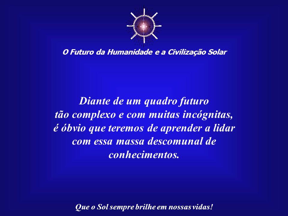 O Futuro da Humanidade e a Civilização Solar Que o Sol sempre brilhe em nossas vidas! Por causa desse grande descompasso entre o conhecimento das cois