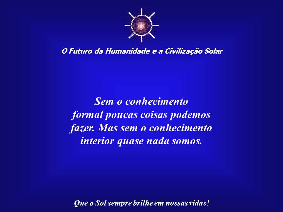 O Futuro da Humanidade e a Civilização Solar Que o Sol sempre brilhe em nossas vidas! Se as palavras do Mestre Francisco tivessem sido pronunciadas no