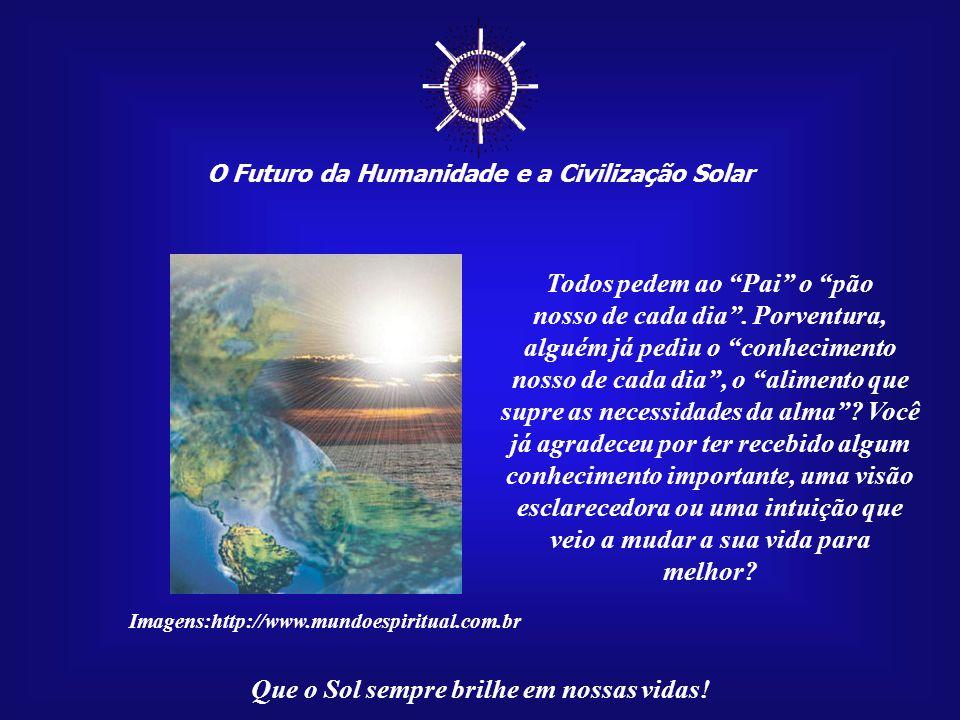 O Futuro da Humanidade e a Civilização Solar Que o Sol sempre brilhe em nossas vidas! Há, porém, alguns conhecimentos que jamais serão encontrados nos