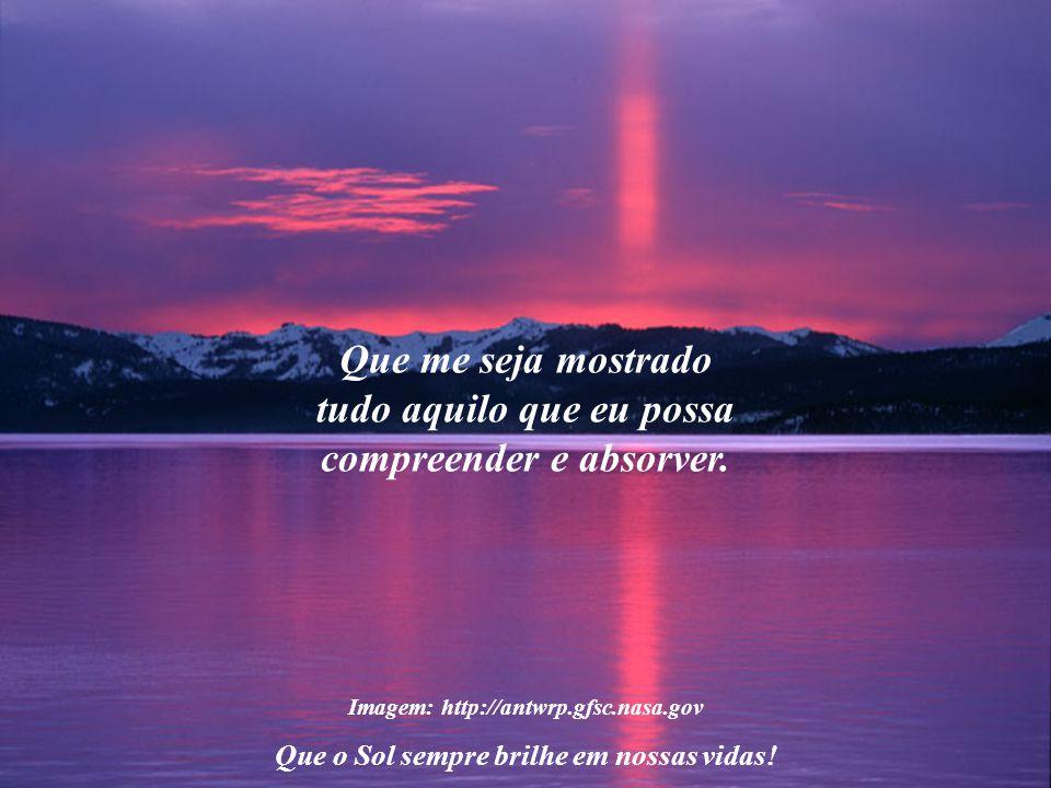 Imagem: http://antwrp.gfsc.nasa.gov Que o Sol sempre brilhe em nossas vidas! Senhor de todo o Universo, diante de Vós eu peço, humildemente, que me pe
