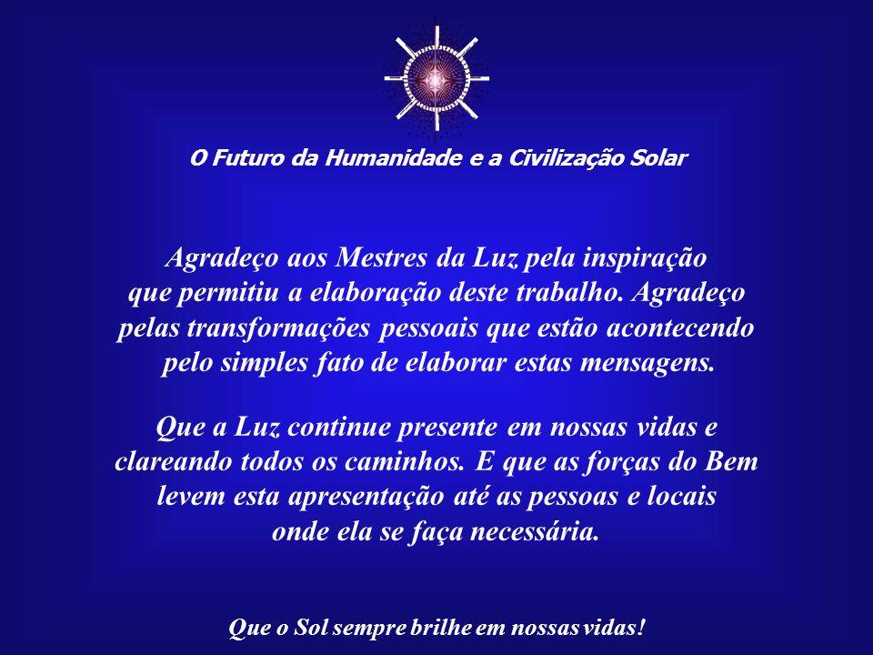 O Futuro da Humanidade e a Civilização Solar Que o Sol sempre brilhe em nossas vidas! Esta apresentação, Mensagem 020/100, através da rede da Internet