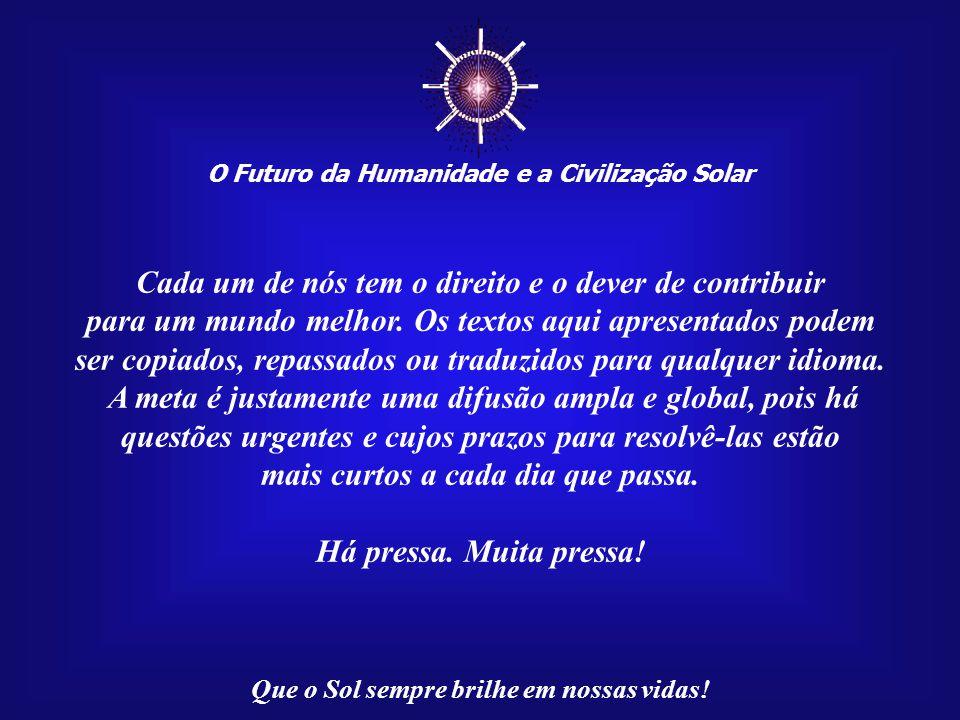 O Futuro da Humanidade e a Civilização Solar Que o Sol sempre brilhe em nossas vidas! Agradeço aos Mestres da Luz pela inspiração que permitiu a elabo